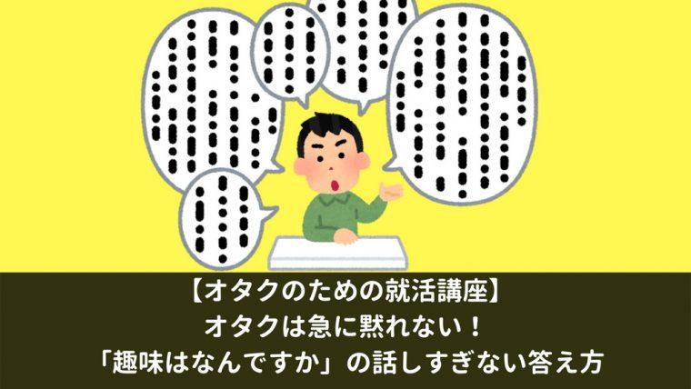 0e05c2142387 【オタクのための就活講座】オタクは急に黙れない!「趣味はなんですか」の話しすぎない答え方