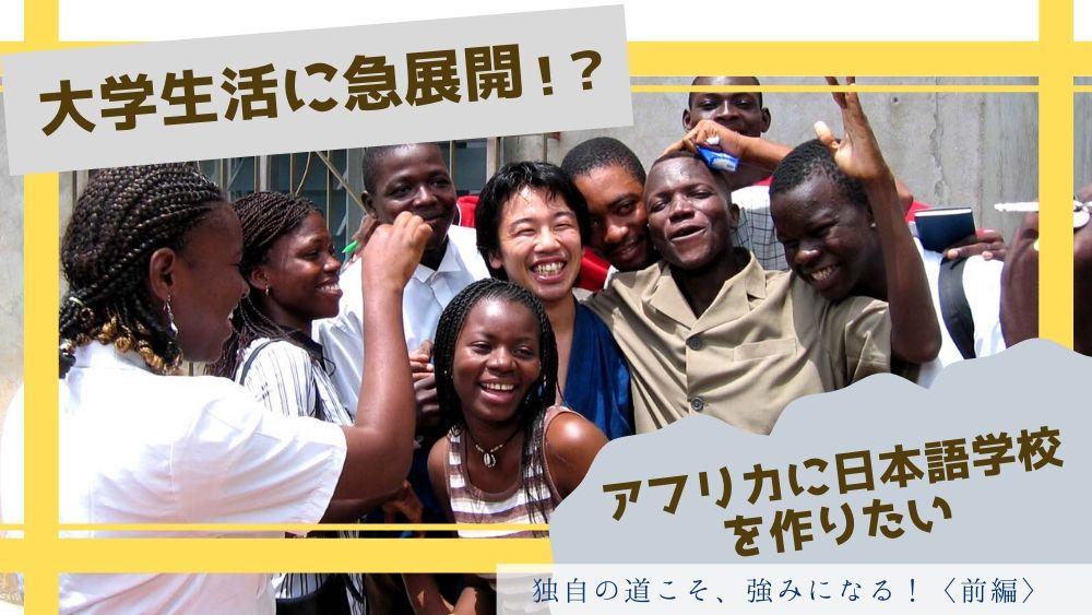 【インタビュー】独自の道こそ、強みになる!《前編 大学生活に急展開!?アフリカに日本語学校を作りたい》